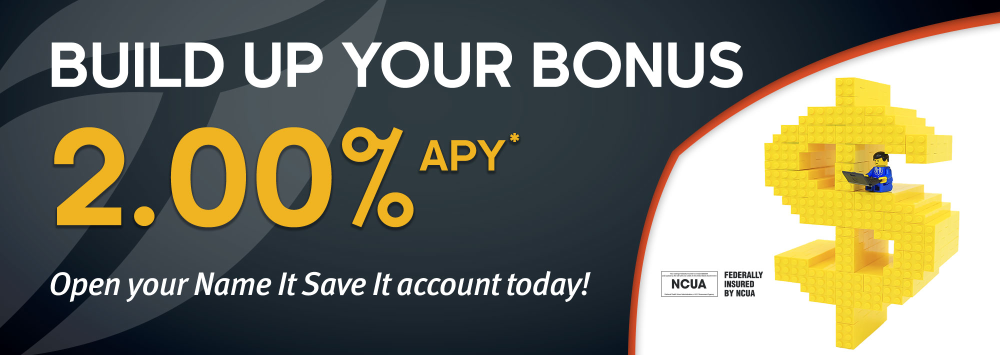 Build up your bonus: 2.00% APY*. Open your Name It Save It account today!