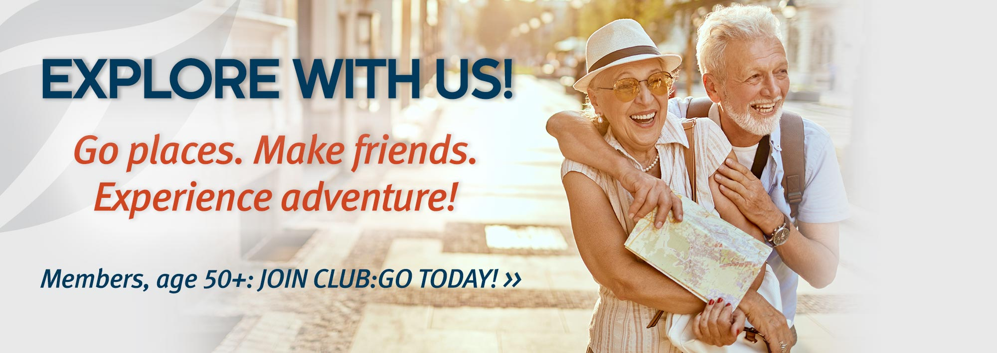 Explore with us! Go places. make friends. Experience adventure. Members, age 50+: Jon Club:go today!