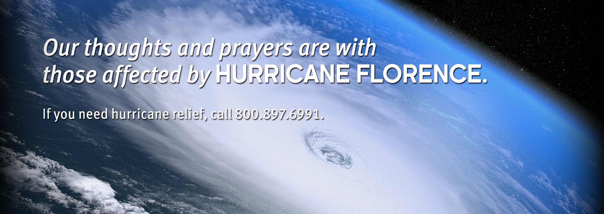 Our thoughts and prayers are with those affected by Hurricane Florence. If you need hurricane relief, call 800.897.6991.