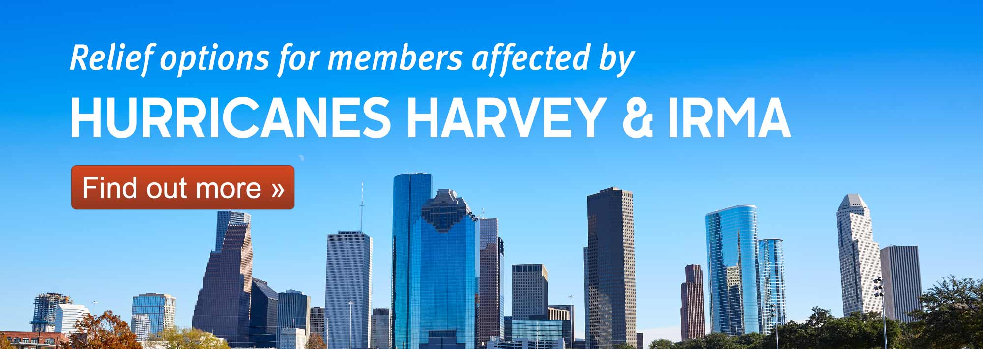 Relief options for members affected by Hurricane Harvey. Find out more.