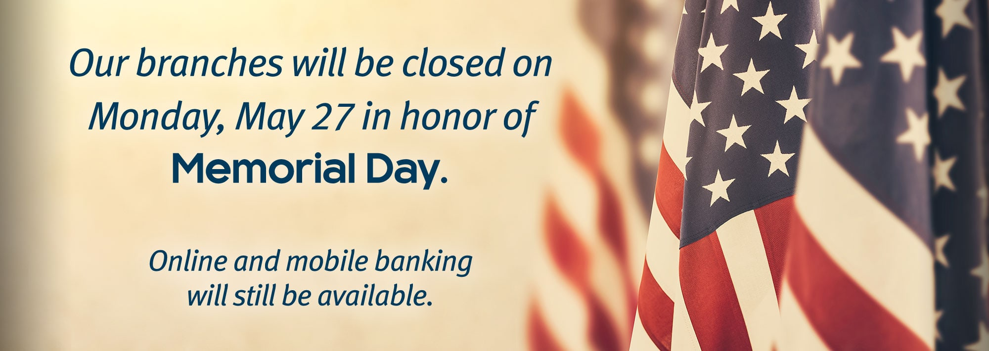our branches will be closed Monday, May 27, in honor of Memorial Day. Online and mobile banking will still be available.