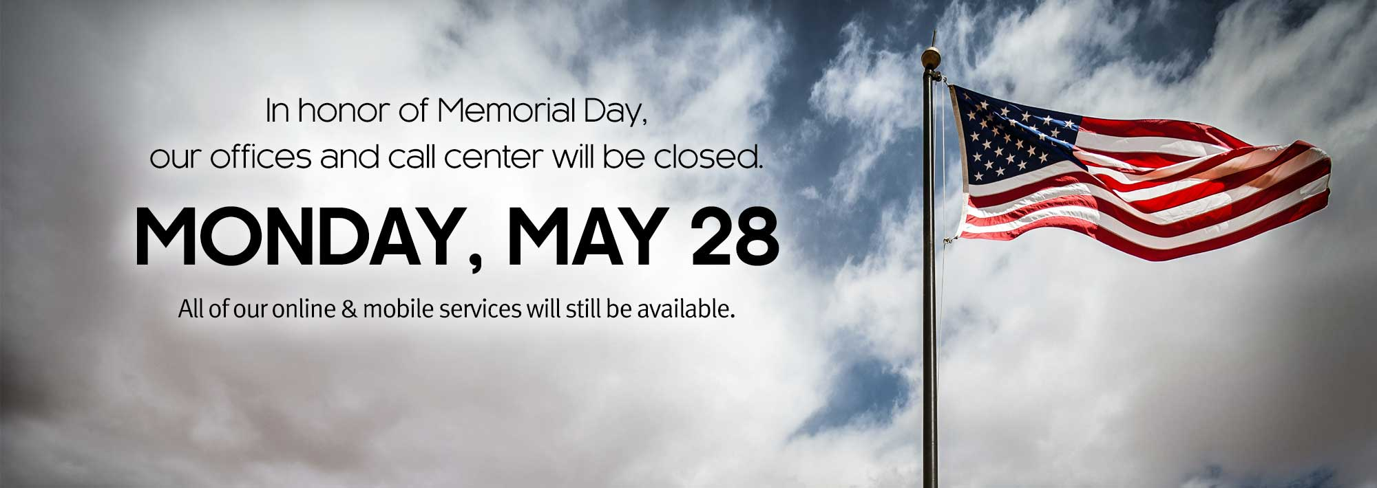 In honor of Memorial Day, our offices and call center will be closed on Monday, May 28th.