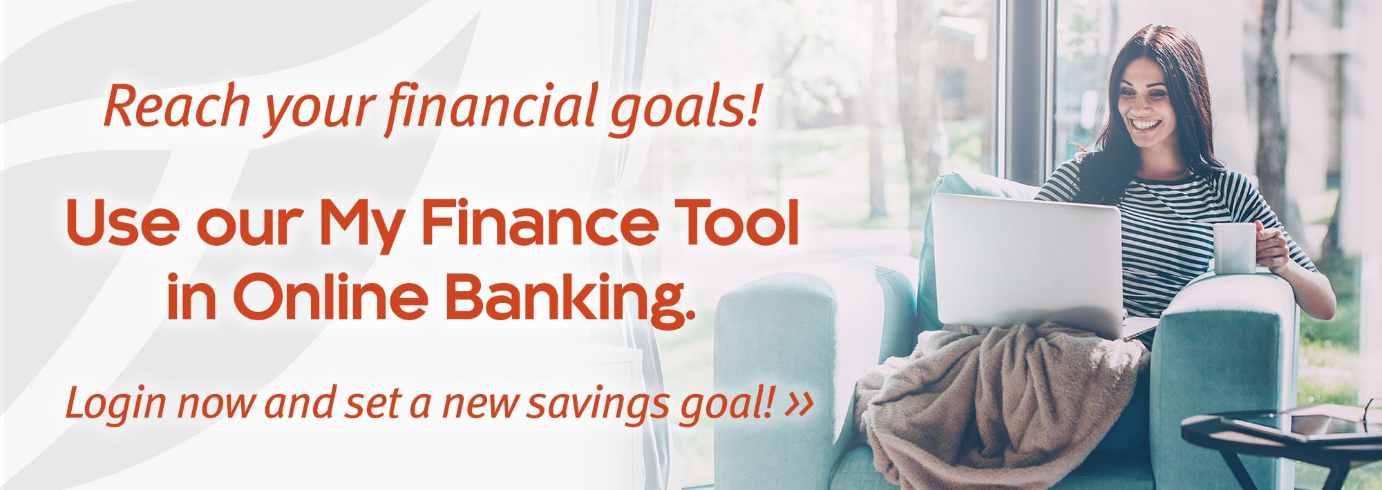 Reach your financial goals. Use our My Finance Tool in Online Banking. Login now and set a new savings goal.