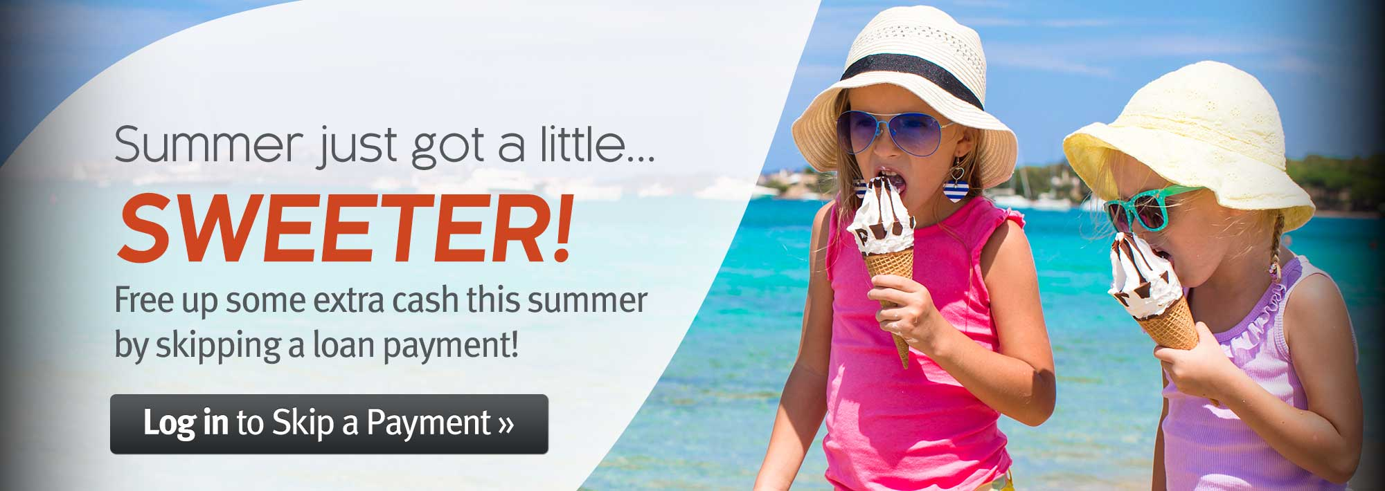 Summer just got a little sweeter! Free up some extra cash this summer by skipping a loan payment.