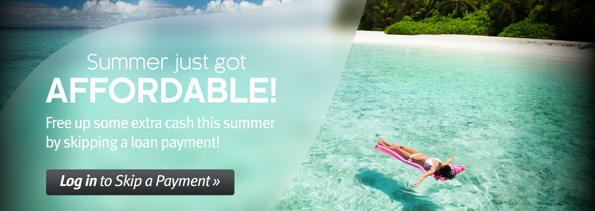 Summer just got affordable! Free up some extra cash this summer by skipping a loan payment. Log in to Skip a Payment