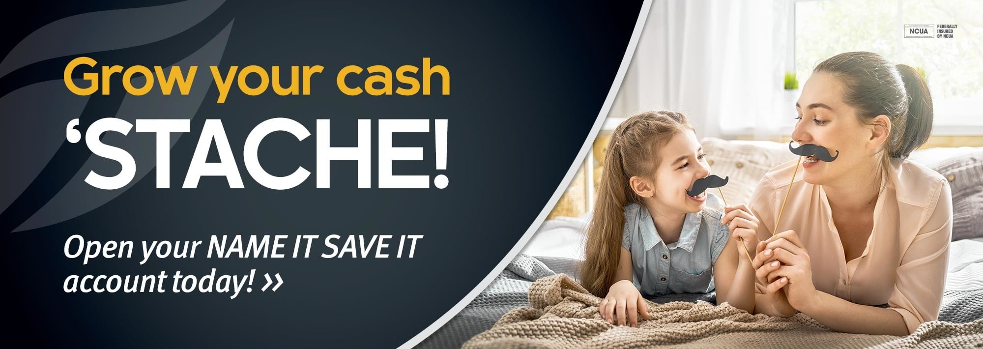 Grow Your Cash 'Stache! Open your Name It Save It account today!